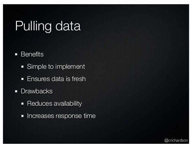 @crichardson Pulling data Benefits Simple to implement Ensures data is fresh Drawbacks Reduces availability Increases respo...