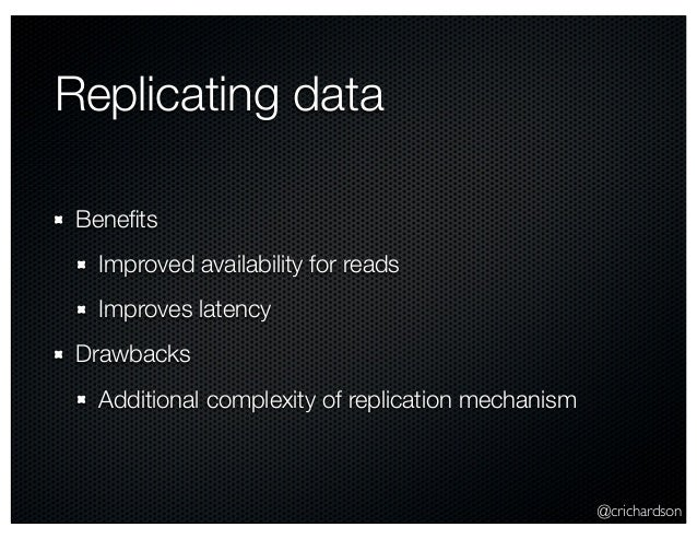 @crichardson Replicating data Benefits Improved availability for reads Improves latency Drawbacks Additional complexity of ...