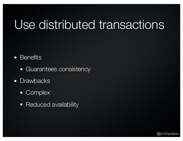 @crichardson Use distributed transactions Benefits Guarantees consistency Drawbacks Complex Reduced availability