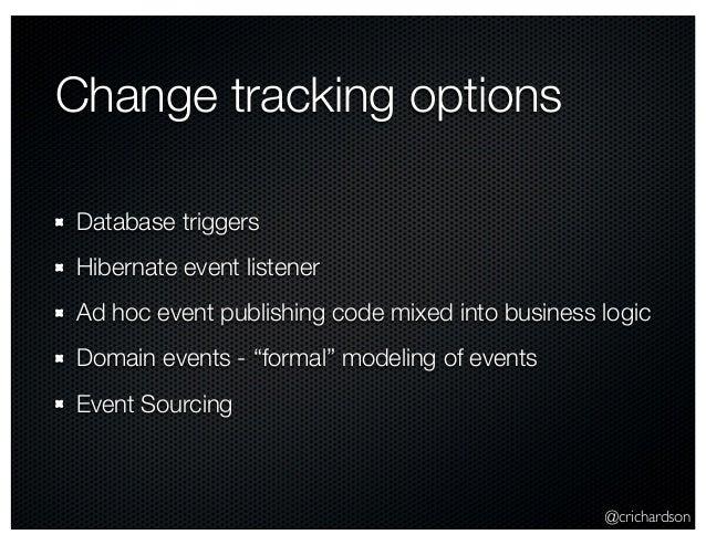 @crichardson Change tracking options Database triggers Hibernate event listener Ad hoc event publishing code mixed into bu...