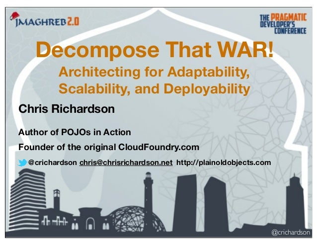 Decompose That WAR! Architecting for Adaptability, Scalability, and Deployability Chris Richardson Author of POJOs in Acti...