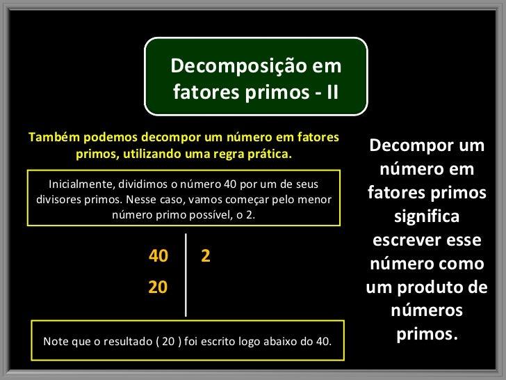 Decompor um número em fatores primos significa escrever esse número como um produto de números primos. Também podemos deco...