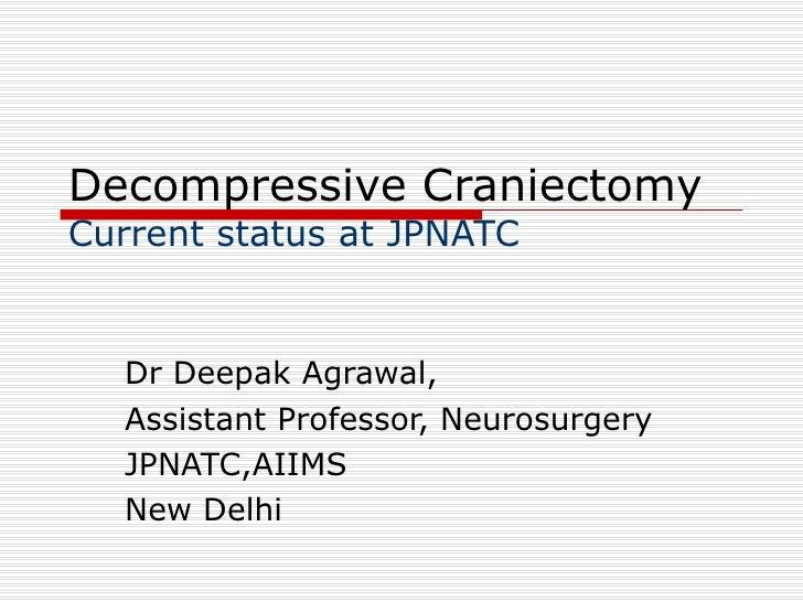 Decompressive Craniectomy Current status at JPNATC Dr Deepak Agrawal, Assistant Professor, Neurosurgery JPNATC,AIIMS New D...