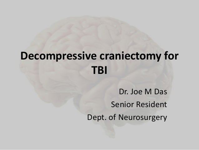 Decompressive craniectomy for TBI Dr. Joe M Das Senior Resident Dept. of Neurosurgery