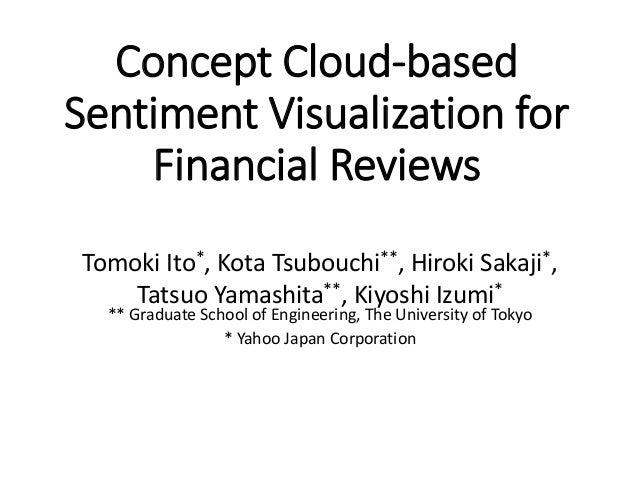 Concept Cloud-based Sentiment Visualization for Financial Reviews Tomoki Ito*, Kota Tsubouchi**, Hiroki Sakaji*, Tatsuo Ya...