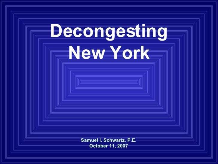 Samuel I. Schwartz, P.E. October 11, 2007 Decongesting New York