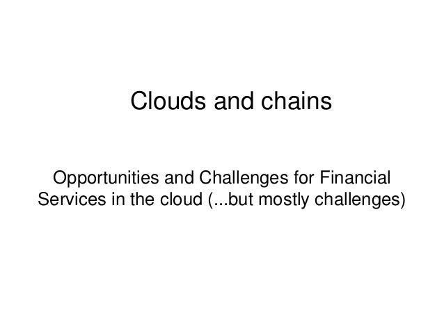 Clouds and chains Opportunities and Challenges for Financial Services in the cloud (...but mostly challenges)