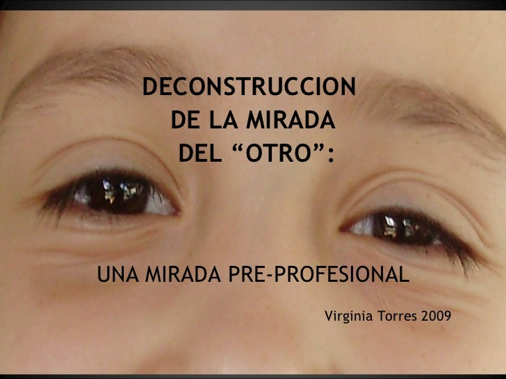 """DECONSTRUCCION  DE LA MIRADA DEL """"OTRO"""": UNA MIRADA PRE-PROFESIONAL Virginia Torres 2009"""