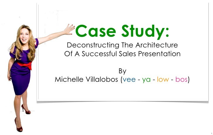 Case Study:  Deconstructing The Architecture  Of A Successful Sales Presentation                   ByMichelle Villalobos (...