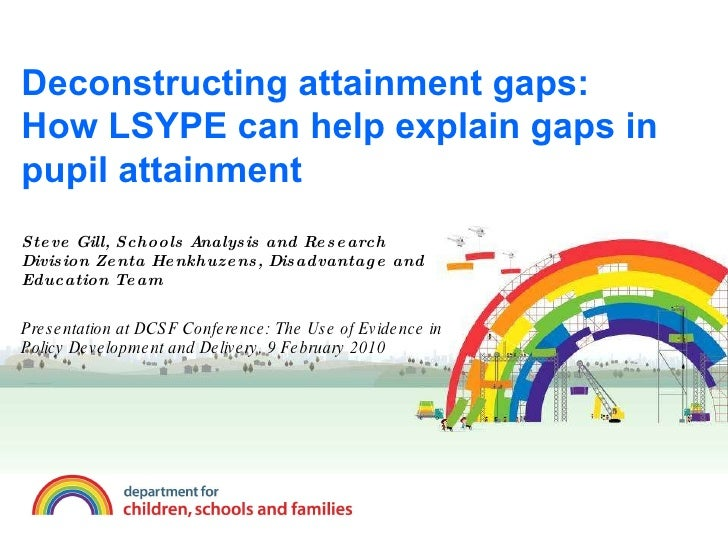 Deconstructing attainment gaps: How LSYPE can help explain gaps in pupil attainment Steve Gill, Schools Analysis and Resea...