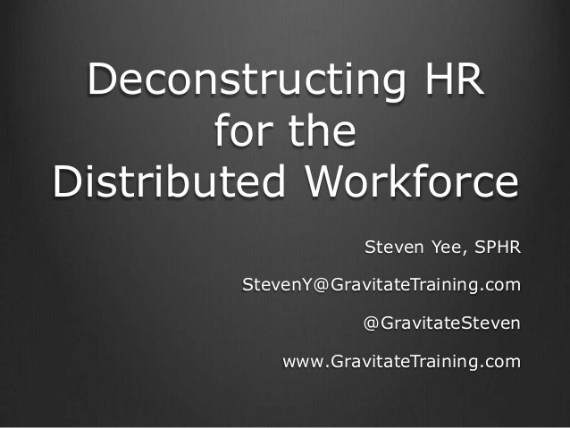 Deconstructing HR for the Distributed Workforce Steven Yee, SPHR StevenY@GravitateTraining.com @GravitateSteven www.Gravit...