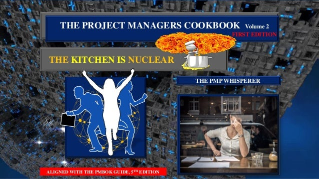 THE PROJECT MANAGERS COOKBOOK Volume 2 FIRST EDITION THE KITCHEN IS NUCLEAR ALIGNED WITH THE PMBOK GUIDE, 5TH EDITION THE ...