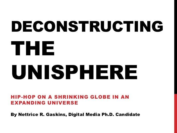 DECONSTRUCTINGTHEUNISPHEREHIP-HOP ON A SHRINKING GLOBE IN ANEXPANDING UNIVERSEBy Nettrice R. Gaskins, Digital Media Ph.D. ...