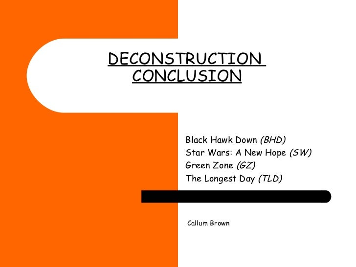DECONSTRUCTION  CONCLUSION   Black Hawk Down  (BHD) Star Wars: A New Hope  (SW) Green Zone  (GZ) The Longest Day  (TLD) Ca...