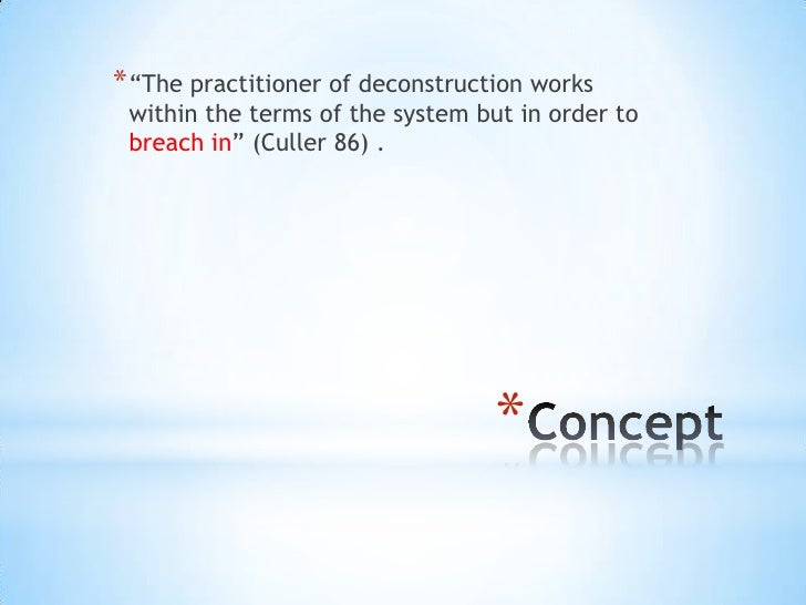 """* """"The practitioner of deconstruction works within the terms of the system but in order to breach in"""" (Culler 86) .       ..."""
