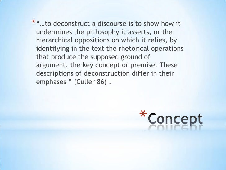 """* """"…to deconstruct a discourse is to show how it undermines the philosophy it asserts, or the hierarchical oppositions on ..."""