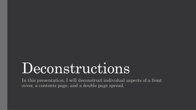 Deconstructions In this presentation, I will deconstruct individual aspects of a front cover, a contents page, and a doubl...