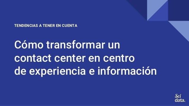 Cómo transformar un contact center en centro de experiencia e información TENDENCIAS A TENER EN CUENTA