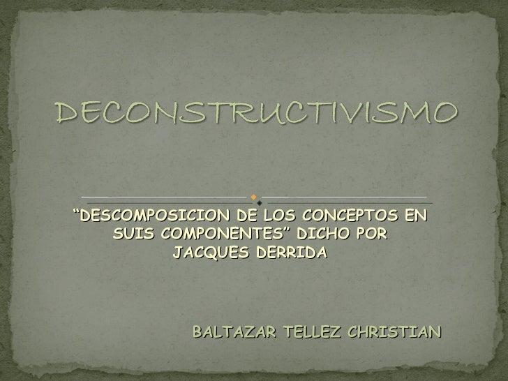 """BALTAZAR TELLEZ CHRISTIAN """" DESCOMPOSICION DE LOS CONCEPTOS EN SUIS COMPONENTES"""" DICHO POR JACQUES DERRIDA"""