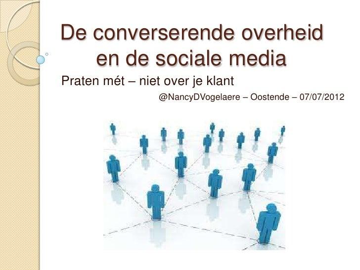 De converserende overheid   en de sociale mediaPraten mét – niet over je klant                 @NancyDVogelaere – Oostende...