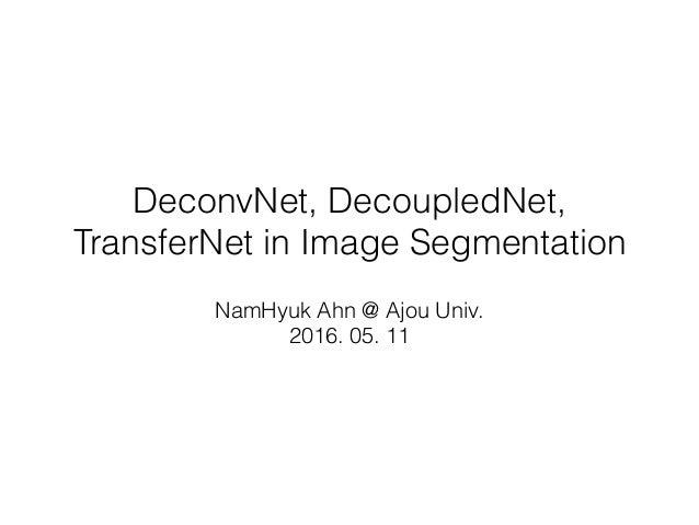 DeconvNet, DecoupledNet, TransferNet in Image Segmentation NamHyuk Ahn @ Ajou Univ. 2016. 05. 11
