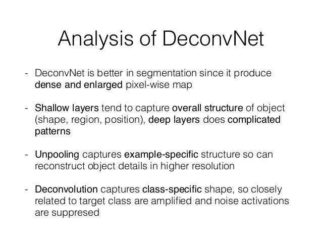 Analysis of DeconvNet - DeconvNet is better in segmentation since it produce dense and enlarged pixel-wise map - Shallow l...