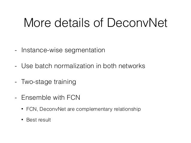 More details of DeconvNet - Instance-wise segmentation - Use batch normalization in both networks - Two-stage training - E...