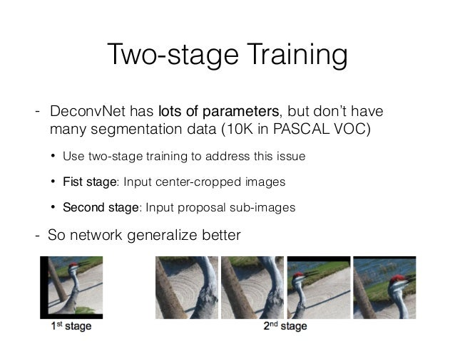 Two-stage Training - DeconvNet has lots of parameters, but don't have many segmentation data (10K in PASCAL VOC) • Use two...