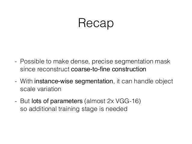Recap - Possible to make dense, precise segmentation mask since reconstruct coarse-to-fine construction - With instance-wis...