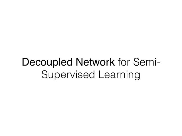 Decoupled Network for Semi- Supervised Learning