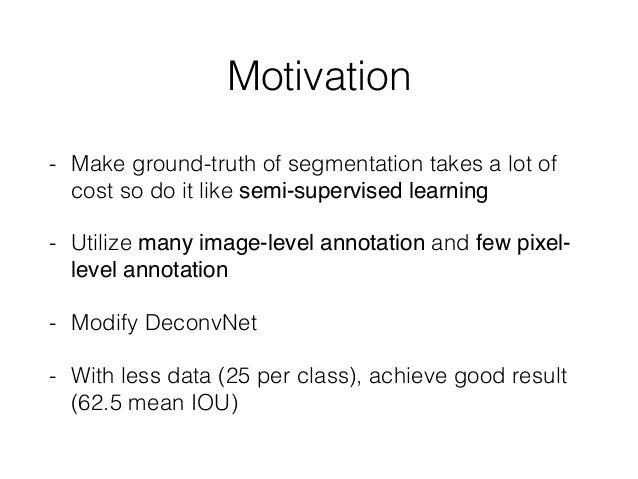 Motivation - Make ground-truth of segmentation takes a lot of cost so do it like semi-supervised learning - Utilize many i...