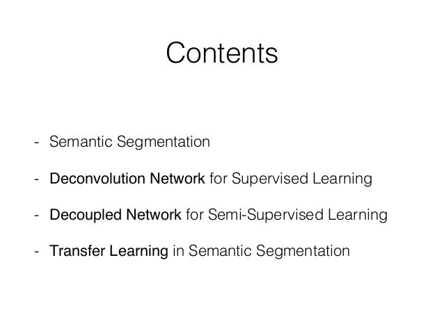 Contents - Semantic Segmentation - Deconvolution Network for Supervised Learning - Decoupled Network for Semi-Supervised L...