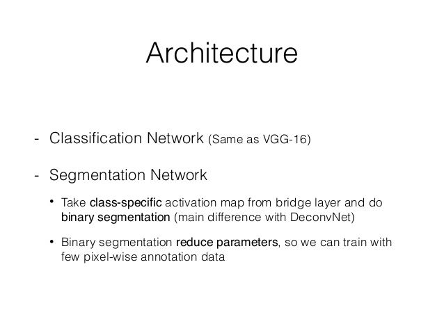 Architecture - Classification Network (Same as VGG-16) - Segmentation Network • Take class-specific activation map from brid...