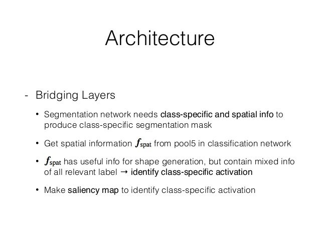 Architecture - Bridging Layers • Segmentation network needs class-specific and spatial info to produce class-specific segmen...