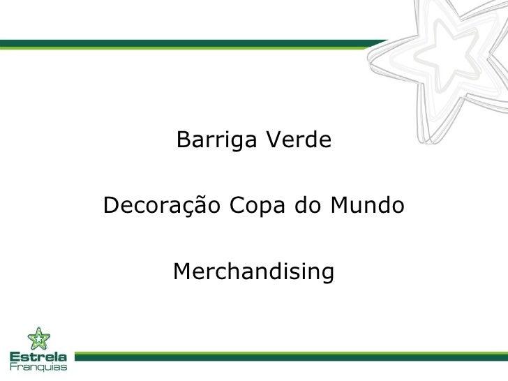 <ul><li>Barriga Verde </li></ul><ul><li>Decoração Copa do Mundo </li></ul><ul><li>Merchandising </li></ul>