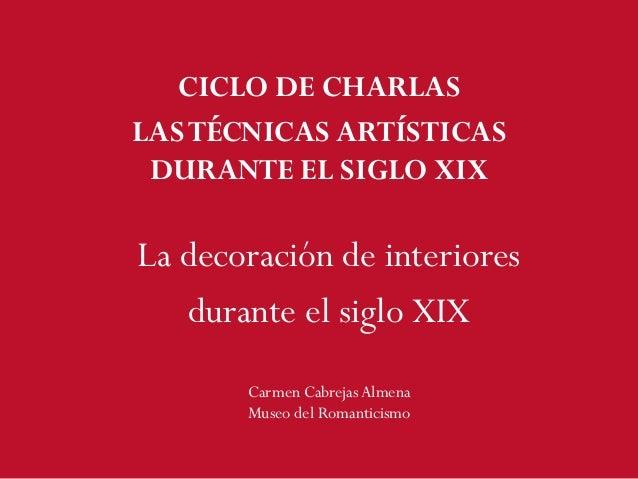 CICLO DE CHARLAS LASTÉCNICAS ARTÍSTICAS DURANTE EL SIGLO XIX La decoración de interiores durante el siglo XIX Carmen Cabre...