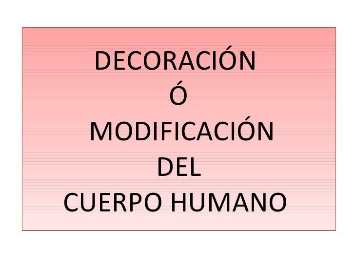 DECORACIÓN  Ó  MODIFICACIÓN DEL CUERPO HUMANO
