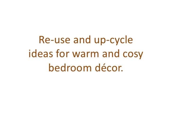 Re-use and up-cycleideas for warm and cosy    bedroom décor.