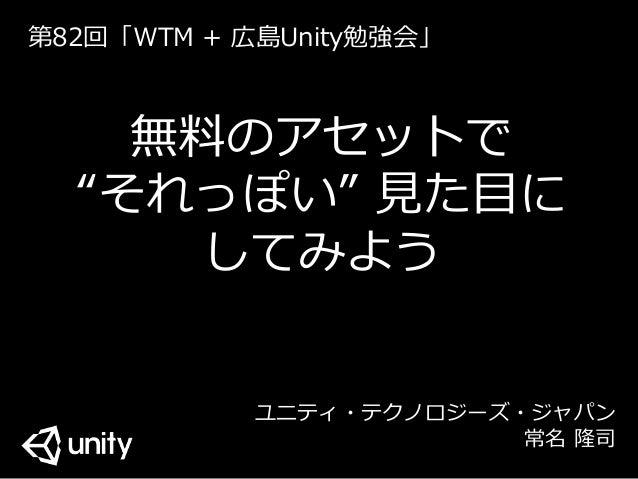 """無料のアセットで """"それっぽい"""" 見た目に してみよう ユニティ・テクノロジーズ・ジャパン 常名 隆司 第82回「WTM + 広島Unity勉強会」"""