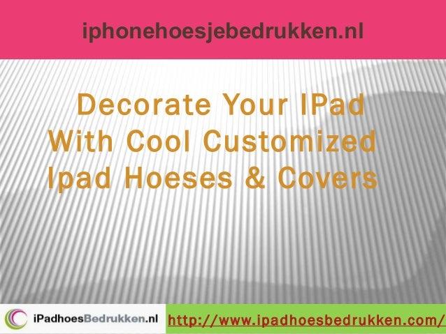 iphonehoesjebedrukken.nlhttp://www.ipadhoesbedrukken.com/Decorate Your IPadWith Cool CustomizedIpad Hoeses & Covers
