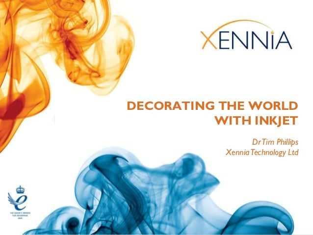 DECORATING THE WORLD          WITH INKJET                   Dr Tim Phillips            Xennia Technology Ltd