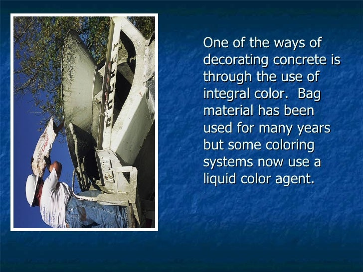 One of the ways of decorating concrete is through the use of integral color.  Bag material has been used for many years bu...