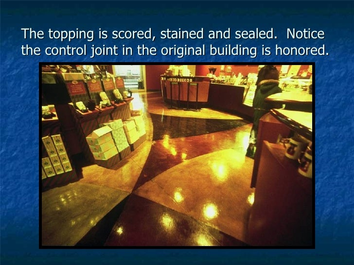 The topping is scored, stained and sealed.  Notice the control joint in the original building is honored.