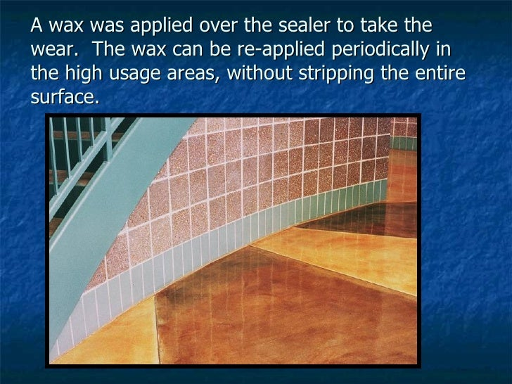 A wax was applied over the sealer to take the wear.  The wax can be re-applied periodically in the high usage areas, witho...