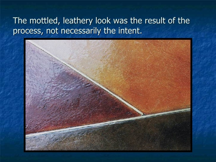 The mottled, leathery look was the result of the process, not necessarily the intent.