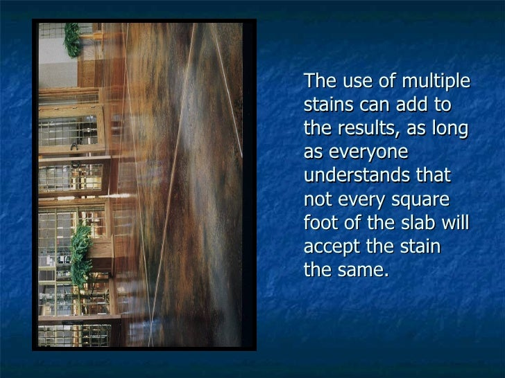 The use of multiple stains can add to the results, as long as everyone understands that not every square foot of the slab ...