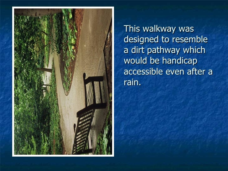 This walkway was designed to resemble a dirt pathway which would be handicap accessible even after a rain.
