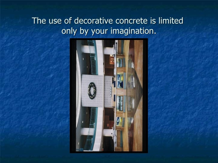 The use of decorative concrete is limited  only by your imagination.