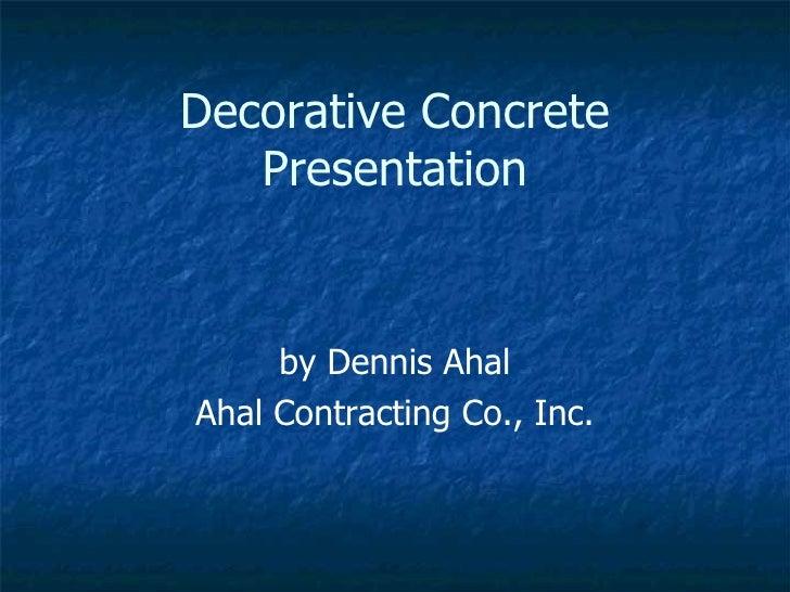Decorative Concrete Presentation by Dennis Ahal Ahal Contracting Co., Inc.