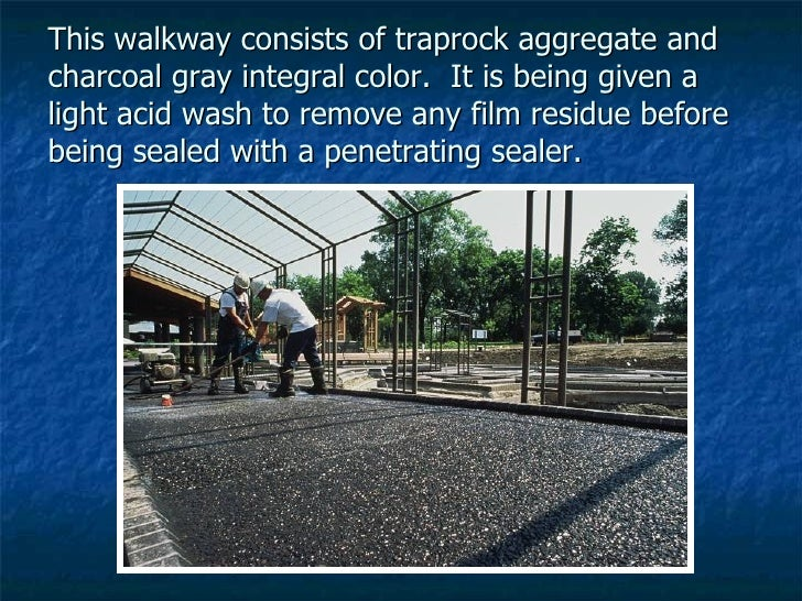 This walkway consists of traprock aggregate and charcoal gray integral color.  It is being given a light acid wash to remo...